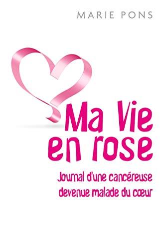 Ma Vie en rose: Journal d'une cancéreuse devenue malade du coeur par Marie Pons