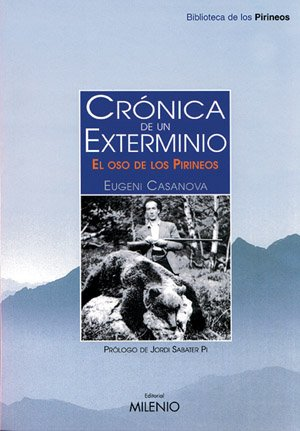 Crónica de un exterminio: El oso de los Pirineos (Biblioteca de los Pirineos) por Eugeni Casanova Solanes