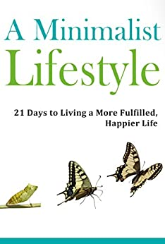 Minimalist Lifestyle: Discover a 21 Day Path to Living a More Fulfilled, Happier Life: Minimalism, Minimalist Budget, Minimalist Living, Minimalist Organization, ... Minimalism (Simple Living) (English Edition) von [Jacobs, Jesse]