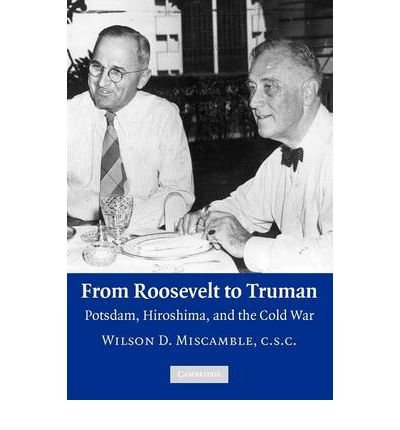 [( From Roosevelt to Truman: Potsdam, Hiroshima, and the Cold War )] [by: Wilson D. Miscamble] [Mar-2010]