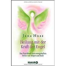 Heilung mit der Kraft der Engel: Das Praxisbuch zum energetischen Heilen von Körper und Seele