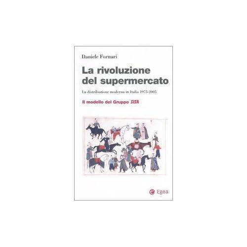 La Rivoluzione Del Supermercato. La Distribuzione Moderna In Italia 1975-2005. Il Modello Del Gruppo Sisa