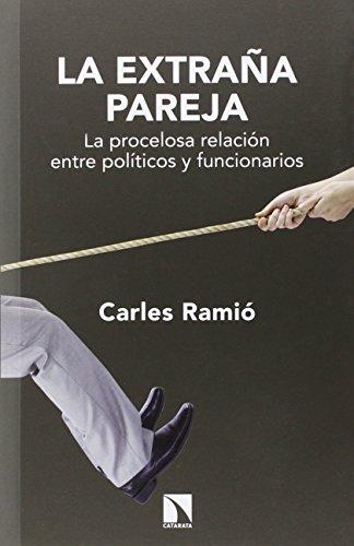 La Extraña Pareja. La Procelosa Relacion Entre Politicos Y Funcionarios por Carles Ramió Matas