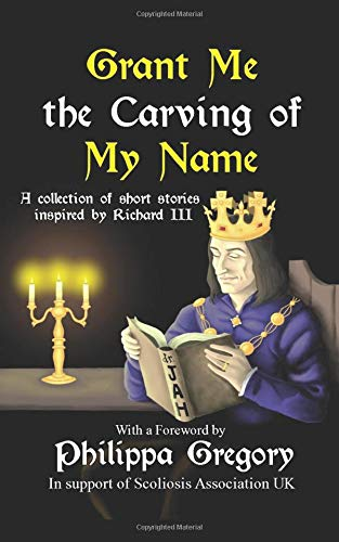 Grant Me the Carving of My Name: An anthology of short fiction inspired by King Richard III por Alex Marchant