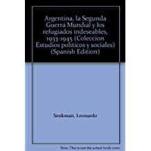 Argentina, la Segunda Guerra Mundial y los refugiados indeseables, 1933-1945 (Coleccion Estudios politicos y sociales) (Spanish Edition)