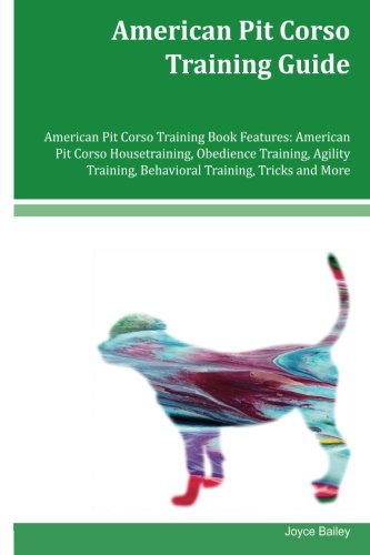 American Pit Corso Training Guide American Pit Corso Training Book Features: American Pit Corso Housetraining, Obedience Training, Agility Training, Behavioral Training, Tricks and More
