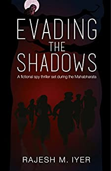 EVADING THE SHADOWS: A fictional spy thriller set during the Mahabharata by [Iyer, Rajesh M.]