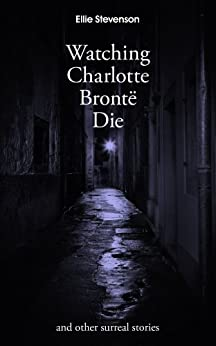 Watching Charlotte Brontë Die: and other surreal stories by [Stevenson, Ellie]