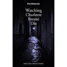 Watching Charlotte Brontë Die: and other surreal stories
