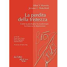 La perdita della tristezza: Come la psichiatria ha trasformato la tristezza in depressione (Bios-Psichè) (Italian Edition)