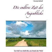 Die endlose Zeit des Augenblicks: Zu Fuß von Köln bis ans Ende der Welt