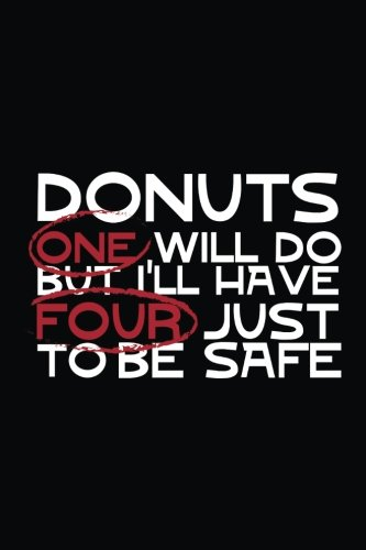 Donuts One Will Do But I'll Have Four Just To Be Safe: Diary Journal Notebook (5-dollar-safes)