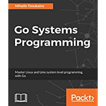 Go Systems Programming: Master Linux and Unix system level programming with Go