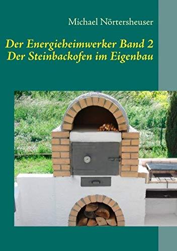 Der Energieheimwerker Band 2: Der Steinbackofen im - Bauen Selbst Pizzaofen