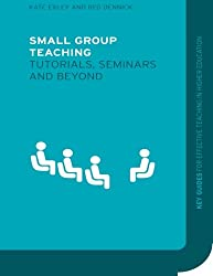 Small Group Teaching: Tutorials, Seminars and Beyond (Key Guides for Effective Teaching in Higher Education)