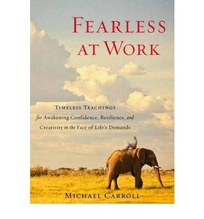 [ Fearless at Work Timeless Teachings for Awakening Confidence, Resilience, and Creativity in the Face of Life's Demands ] [ FEARLESS AT WORK TIMELESS TEACHINGS FOR AWAKENING CONFIDENCE, RESILIENCE, AND CREATIVITY IN THE FACE OF LIFE'S DEMANDS ] BY Carroll, Michael ( AUTHOR ) Nov-13-2012 Paperback