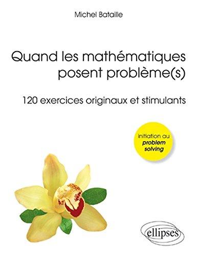 Book's Cover of Quand les Mathématiques Posent Problèmes 120 Exercices Originaux et Stimulants Initiation au Problem Solving Olympiades Licence Concours
