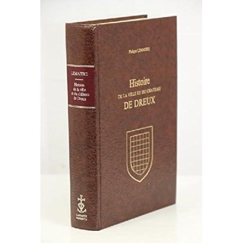 HISTOIRE DE LA VILLE ET DU CHATEAU DE DREUX, avec une notice archéologique et historique sur l'église de Saint-Pierre de Dreux, par M. l'Abbé de L'Hoste.