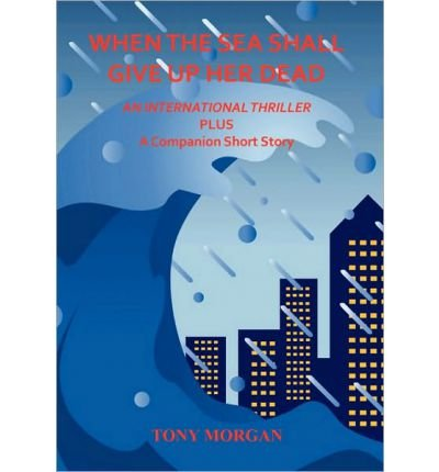 [(When the Sea Shall Give Up Her Dead)] [By (author) Tony Morgan] published on (July, 2010)