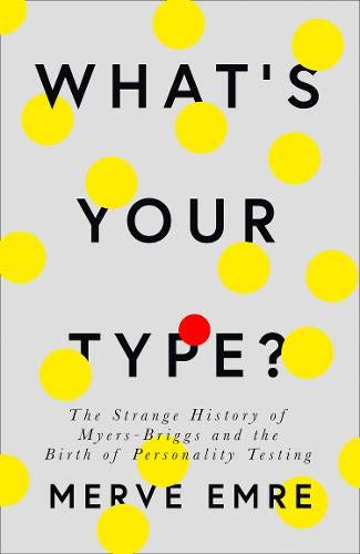 What's Your Type?: The Strange History of the Myers-Briggs and the Business of Personality