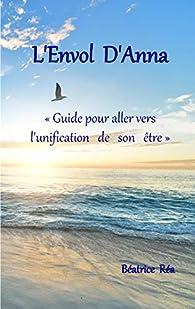 L'Envol d'Anna: Guide pour aller vers l'unification de son être par Béatrice Réa