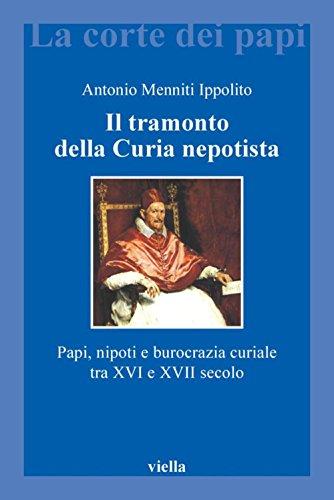 Il tramonto della Curia nepotista: Papi, nipoti e burocrazia curiale tra XVI e XVII secolo (La corte dei papi)