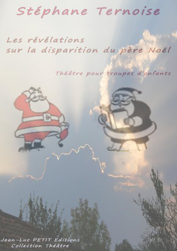 Les révélations sur la disparition du père Noël: Théâtre pour troupes d'enfants par Stéphane Ternoise
