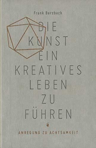 Die Kunst, ein kreatives Leben zu führen: oder Anregung zu Achtsamkeit