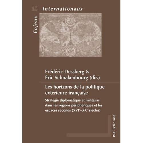Les Horizons De La Politique Exterieure Francaise: Strategie Diplomatique Et Militaire Dans Les Regions Peripheriques Et Les Espaces Seconds Xvi-xx-siecles