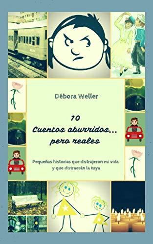 10 Cuentos Aburridos... Pero reales: Pequeñas historias que distrajeron mi vida y que distraerán la tuya por Débora Weller