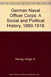 German Naval Officer Corps: A Social and Political History, 1890-1918 by Holger H. Herwig (1973-12-27)