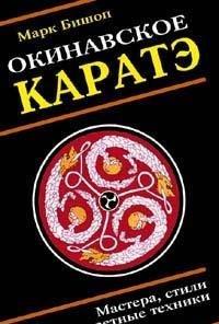 Okinavskoe karate: Uchitelya, stili, taynye traditsii i sekretnaya tehnika shkol voinskogo iskusstva