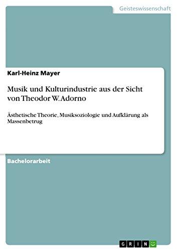 Musik und Kulturindustrie aus der Sicht von Theodor W. Adorno: Ästhetische Theorie, Musiksoziologie und Aufklärung als Massenbetrug