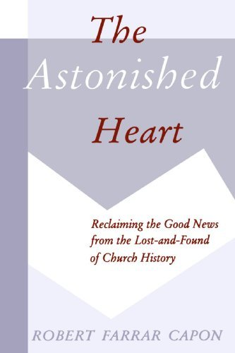 The Astonished Heart: Reclaiming the Good News from the Lost-and-Found of Church History by Mr. Robert Farrar Capon (1996-03-01)