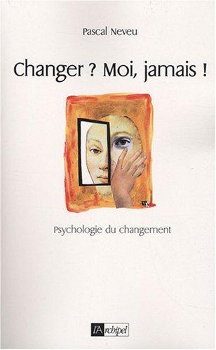 Changer ? Moi, jamais ! : Psychologie du changement