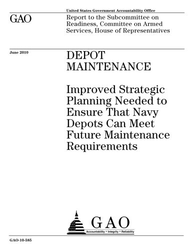 Depot maintenance :improved strategic planning needed to ensure that Navy depots can meet future maintenance requirements : report to the Subcommittee ... on Armed Services, House of Representatives.