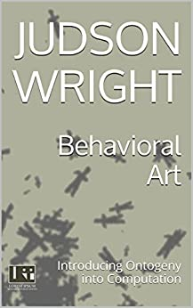 Behavioral Art: Introducing Ontogeny into Computation by [Wright, Judson]