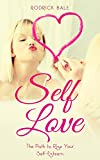 Self-Love: The Path to Raise Your Self-Esteem (Love Yourself, Self-Esteem, Personal Development, Self-Confidence, Sef acceptance)