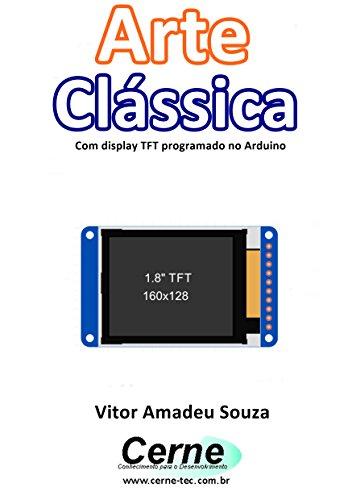 Arte Clássica Com display TFT programado no Arduino (Portuguese Edition)