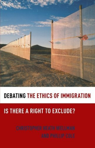 Debating the Ethics of Immigration: Is There a Right to Exclude? (Debating Ethics) 1st edition by Wellman, Christopher Heath, Cole, Phillip (2011) Paperback