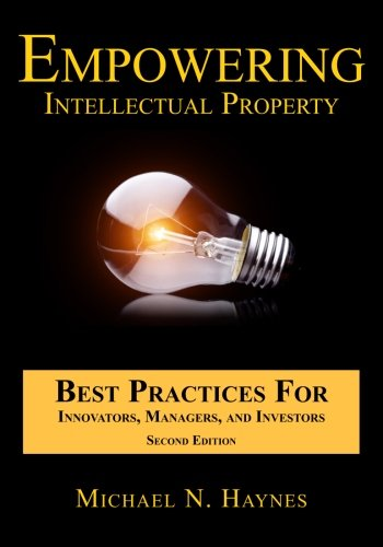 Empowering Intellectual Property – Best Practices For Innovators, Managers, and Investors por Michael N. Haynes