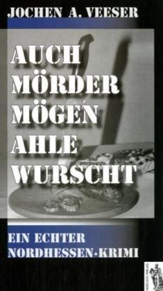 Auch Mörder mögen ahle Wurscht: Ein echter Nordhessen-Krimi