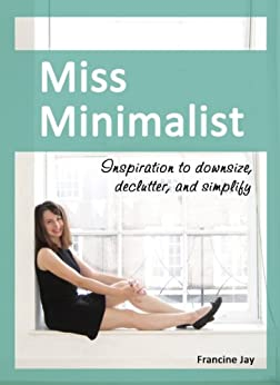 Miss Minimalist: Inspiration to Downsize, Declutter, and Simplify by [Jay, Francine]