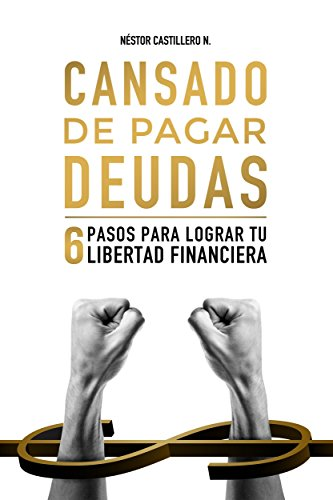 Cansado De Pagar Deudas: 6 Pasos Para Lograr Tu Libertad Financiera por Néstor Castillero N.