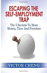 Escaping The Self Employment Trap: The 5 Secrets To More Time, Money And Freedom