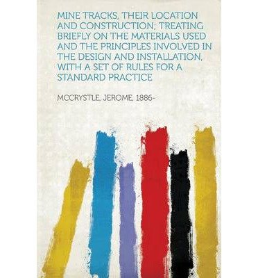 [{ Mine Tracks, Their Location and Construction; Treating Briefly on the Materials Used and the Principles Involved in the Design and Installation, with By 1886-, McCrystle Jerome ( Author ) Jan - 28- 2013 ( Paperback ) } ]