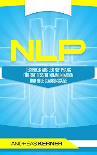 NLP: Techniken aus der NLP Praxis. Für eine bessere Kommunikation und neue Glaubenssätze.