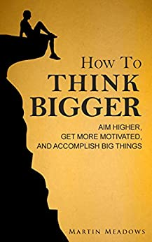 How to Think Bigger: Aim Higher, Get More Motivated, and Accomplish Big Things by [Meadows, Martin]