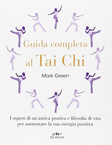 Guida completa al Tai Chi. I segreti di un'antica pratica e filosofia di vita per aumentare la tua energia positiva