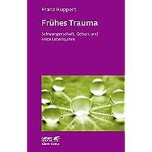 Frühes Trauma: Schwangerschaft, Geburt und erste Lebensjahre (Leben Lernen 270) (German Edition)